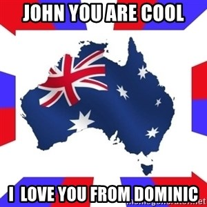 australia - john you are cool  i  love you from dominic