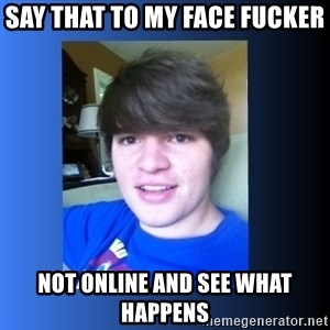 Dumb Dan  - say that to my face fucker not online and see what happens