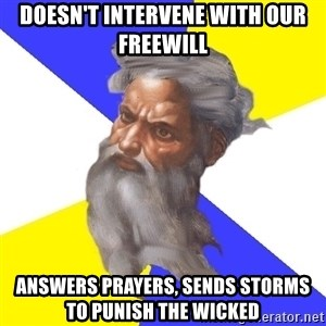 God - doesn't intervene with our freewill answers prayers, sends storms to punish the wicked