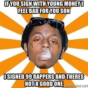 Lil Wayne Meme - If You Sign with young money i feel bad for you son i signed 99 rappers and theres not a good one