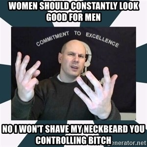 Misandry Mike - WOMEN SHOULD CONSTANTLY LOOK GOOD FOR MEN NO I WON'T SHAVE MY NECKBEARD YOU CONTROLLING BITCH