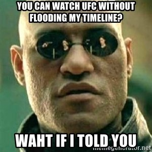 what if i told you matri - you can watch ufc without flooding my timeline? waht if i told you