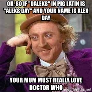 "Charlie meme - Oh, so if ""daleks"" in pig latin is ""aleks day"" and your name is alex day Your mum must really love doctor who"
