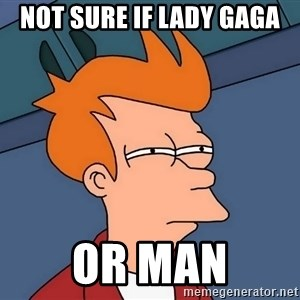 Futurama Fry - Not sure if lady gaga or man