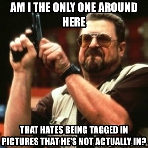 john goodman - Am I THE ONLY ONE AROUND HERE THAT hates being tagged in pictures that he's not actually in?