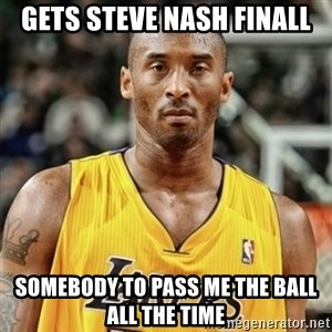Kobe Bryant Mad Meme - Gets Steve nash Finall somebody to pass me the ball all the time