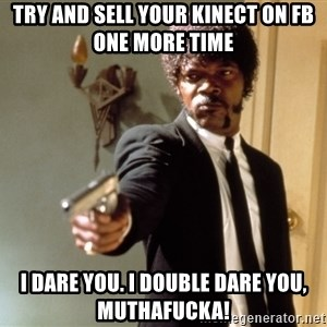 Samuel L Jackson - try and sell your kinect on fb one more time i dare you. i double dare you, muthafucka!