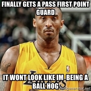 Kobe Bryant Mad Meme - finally gets a pass first point guard it wont look like im  being a ball hog