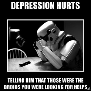 Sad Trooper - depression hurts telling him that those were the droids you were looking for helps
