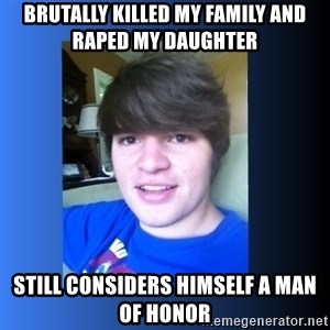 Dumb Dan  - brutally killed my family and raped my daughter still considers himself a man of honor