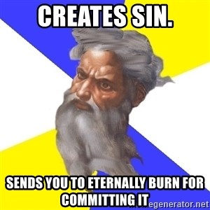 God - Creates sin. Sends you to eternally burn for COMMITTING it