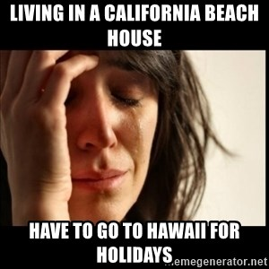 First World Problems - LIVING IN A CALIFORNIA BEACH HOUSE HAVE TO GO TO HAWAII FOR HOLIDAYS