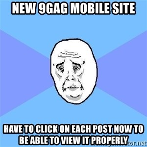 Okay Guy - NEW 9GAG MOBILE SITE HAVE TO CLICK on EACH POST NOW TO BE ABLE TO VIEW IT PROPERLY