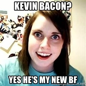 overly jealous girlfriend - KEVIN BACON? YES HE's MY NEW BF