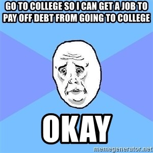 Okay Guy - Go to college so I can get a job to pay off debt from going to college Okay