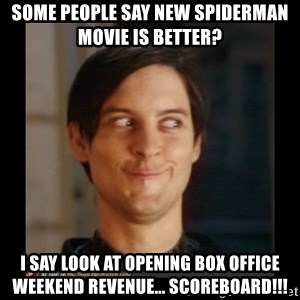 Tobey_Maguire - Some people say new Spiderman Movie is better? I say look at opening box office weekend revenue... Scoreboard!!!