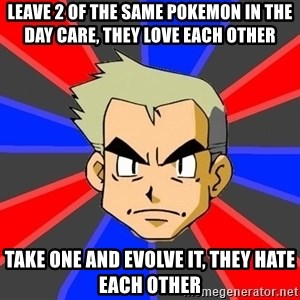 Professor Oak - leave 2 of the same pokemon in the day care, they love each other take one and evolve it, they hate each other