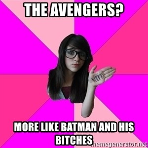 Idiot Nerdgirl - the avengers? more like batman and his bitches