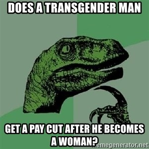 Philosoraptor - Does a transgender man get a pay cut after he becomes a woman?