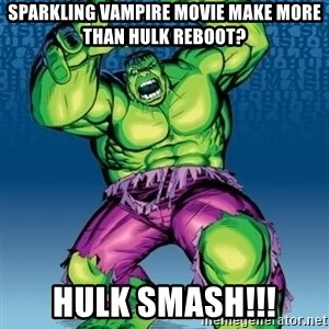 Hulk - sparkling vampire movie make more than hulk reboot? hulk smash!!!