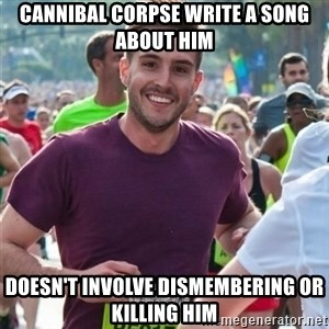 Incredibly photogenic guy - Cannibal Corpse write a song about him doesn't involve dismembering or killing him