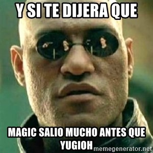 what if i told you matri - Y SI TE DIJERA QUE MAGIC SALIO MUCHO ANTES QUE YUGIOH