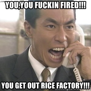 Chinese Factory Foreman - you,you fuckin fired!!! you get out rice factory!!!