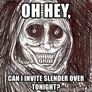 Horrifying Houseguest - oh hey,  Can i invite slender over tonight?