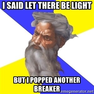 God - i SAID LET THERE BE LIGHT bUT i POPPED ANOTHER BREAKER