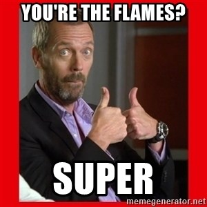 Dr. House approves  - you're the flames? super
