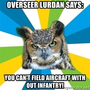 Old Navy Owl - Overseer lurdan says: You can't field aircraft with out infantry!