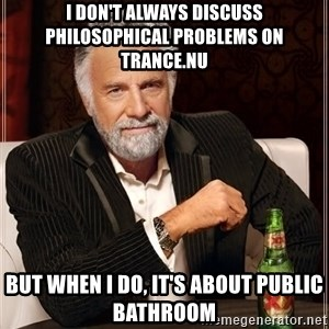 The Most Interesting Man In The World - i don't always discuss philosophical problems on trance.nu but when i do, it's about public bathroom