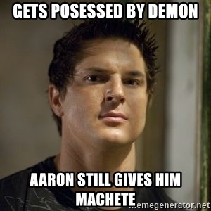 Zak Bagans - gets posessed by demon aaron still gives him machete