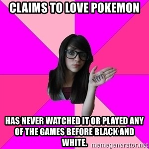 Idiot Nerdgirl - CLaims to love pokemon Has never watched it or played any of the games before Black and white.
