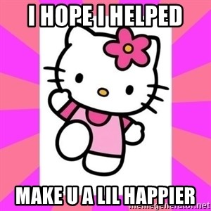 Hello Kitty - I hope I helped  Make u a lil happier
