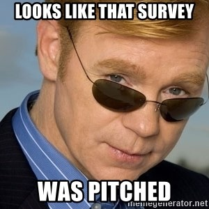 Horatio Caine - Looks like that survey was pitched