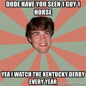Nick Valenti - Dude have you seen 1 guy 1 horse yea i watch the kentucky derby every year