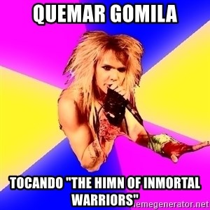 "Glam Rocker - Quemar gomila tocando ""the himn of inmortal warriors"""