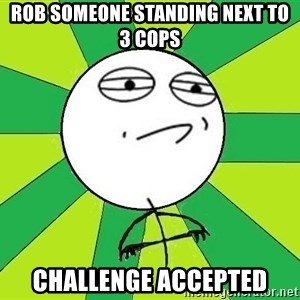 Challenge Accepted 2 - rob someone standing next to 3 cops challenge accepted