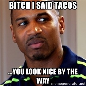Stevie j - Bitch I said tacos ...you look nice by the way
