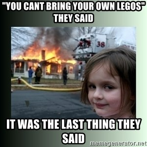 "Evil Girl - ""You cant bring your own legos"" they said it was the last thing they said"
