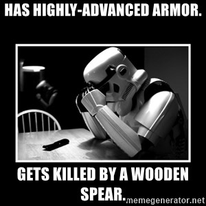 Sad Trooper - has highly-advanced armor. gets killed by a wooden spear.