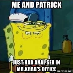 Oh You - Me and Patrick Just had anal sex in mr.krab's office