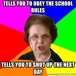 teacher - tells you to obey the school rules tells you to shut up the next day