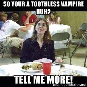 Brown Tooth Lucy - So Your a Toothless Vampire Huh? Tell me more!