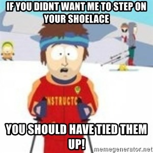 south park skiing instructor - If YOU DIDNT WANT ME TO STEP ON YOUR SHOELACE YOU SHOULD HAVE TIED THEM UP!
