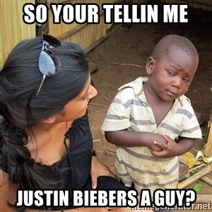 Skeptical African Child - so your tellin me justin biebers a guy?