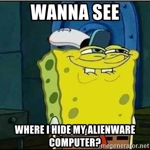 Spongebob Face - Wanna see where i hide my alienware computer?