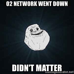 Forever Alone - o2 network went down didn't matter