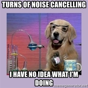 Dog Scientist - turns of noise cancelling I have no idea what I'm doing